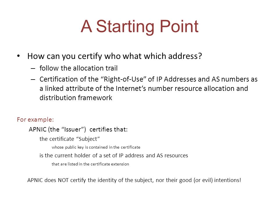A Starting Point How can you certify who what which address? – follow the allocation trail – Certification of the Right-of-Use of IP Addresses and AS