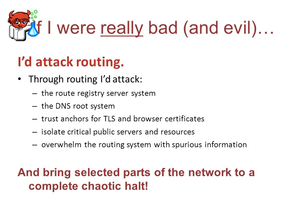 If I were really bad (and evil)… Id attack routing. Through routing Id attack: – the route registry server system – the DNS root system – trust anchor