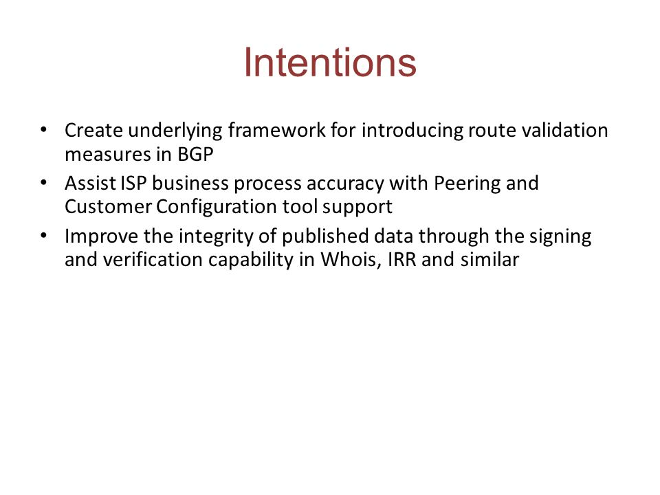 Intentions Create underlying framework for introducing route validation measures in BGP Assist ISP business process accuracy with Peering and Customer
