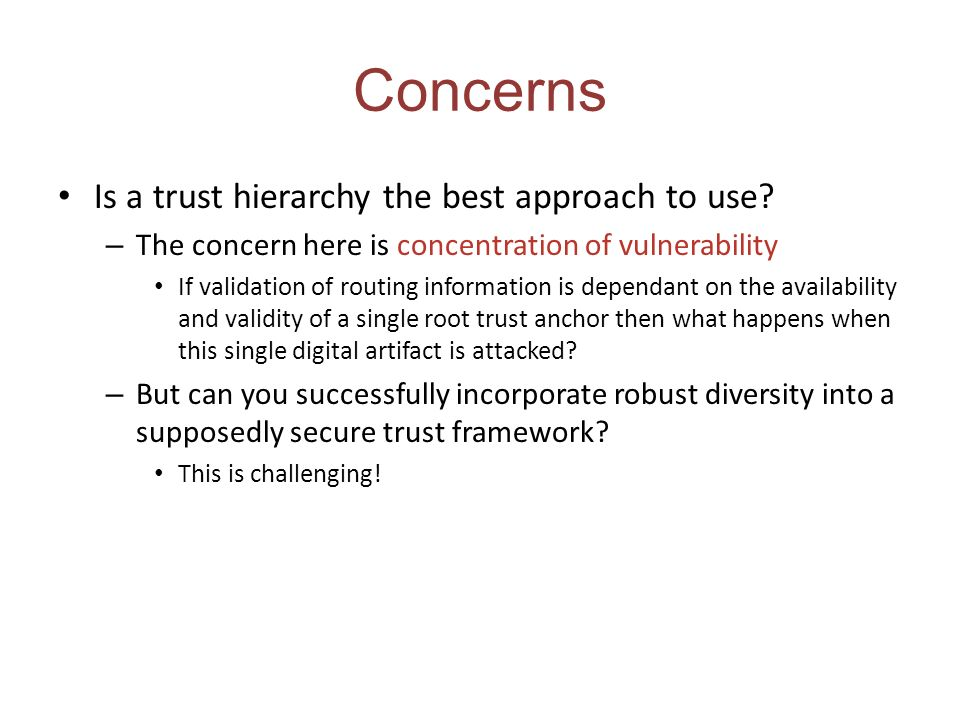 Concerns Is a trust hierarchy the best approach to use? – The concern here is concentration of vulnerability If validation of routing information is d