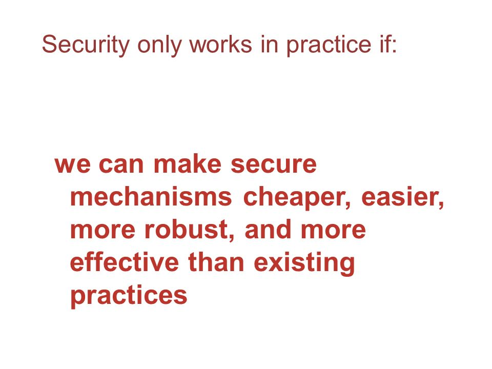 Security only works in practice if: we can make secure mechanisms cheaper, easier, more robust, and more effective than existing practices