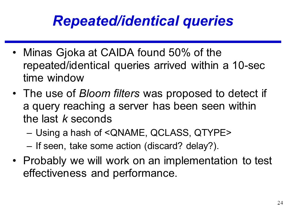 24 Repeated/identical queries Minas Gjoka at CAIDA found 50% of the repeated/identical queries arrived within a 10-sec time window The use of Bloom filters was proposed to detect if a query reaching a server has been seen within the last k seconds –Using a hash of –If seen, take some action (discard.