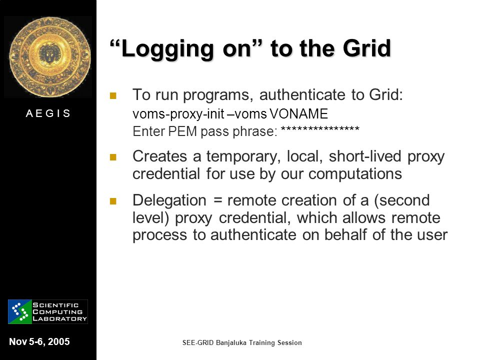 A E G I S Nov 5-6, 2005 SEE-GRID Banjaluka Training Session Logging on to the Grid To run programs, authenticate to Grid: voms-proxy-init –voms VONAME