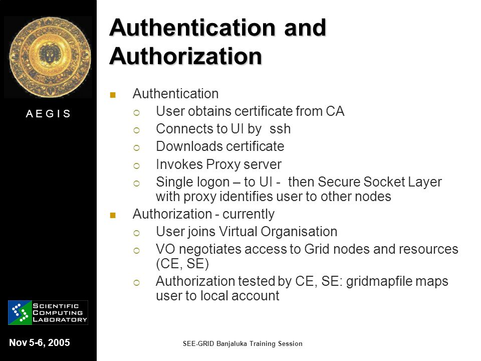 A E G I S Nov 5-6, 2005 SEE-GRID Banjaluka Training Session Authentication and Authorization Authentication User obtains certificate from CA Connects