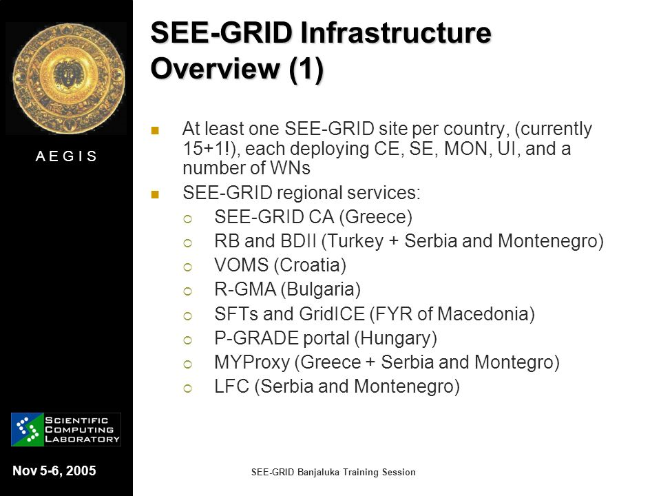 A E G I S Nov 5-6, 2005 SEE-GRID Banjaluka Training Session SEE-GRID Infrastructure Overview (1) At least one SEE-GRID site per country, (currently 15