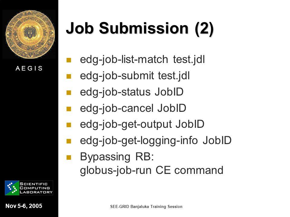 A E G I S Nov 5-6, 2005 SEE-GRID Banjaluka Training Session Job Submission (2) edg-job-list-match test.jdl edg-job-submit test.jdl edg-job-status JobI