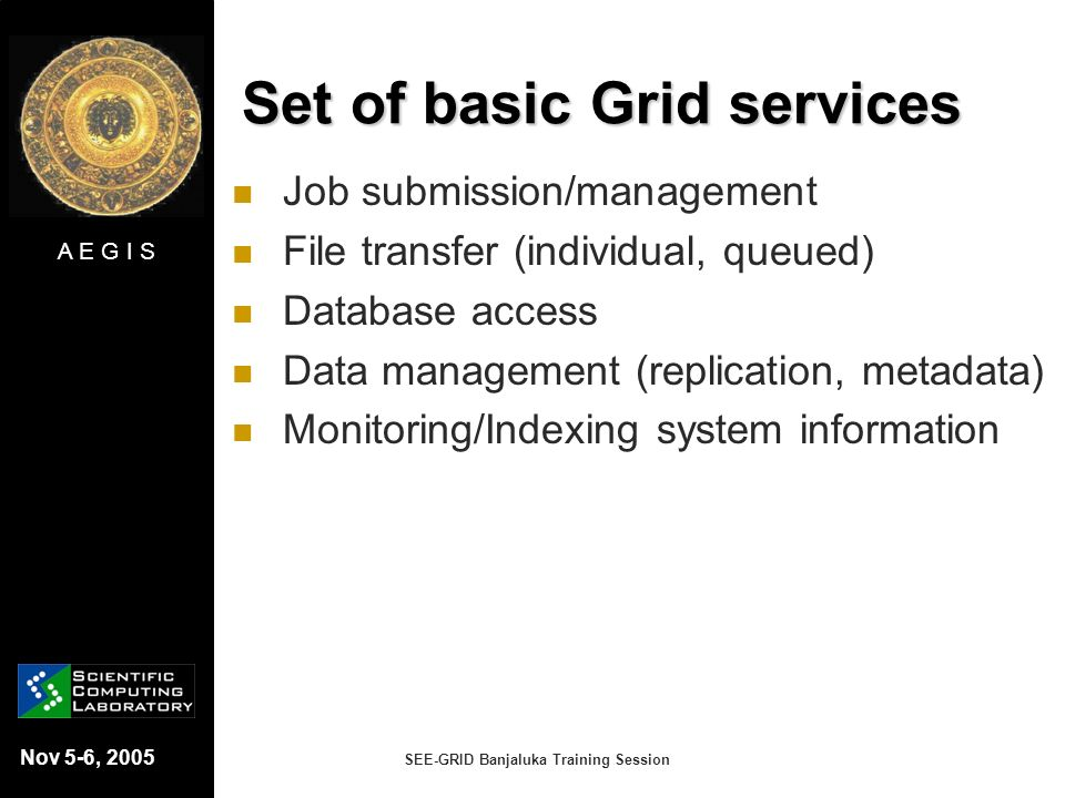 A E G I S Nov 5-6, 2005 SEE-GRID Banjaluka Training Session Set of basic Grid services Job submission/management File transfer (individual, queued) Da