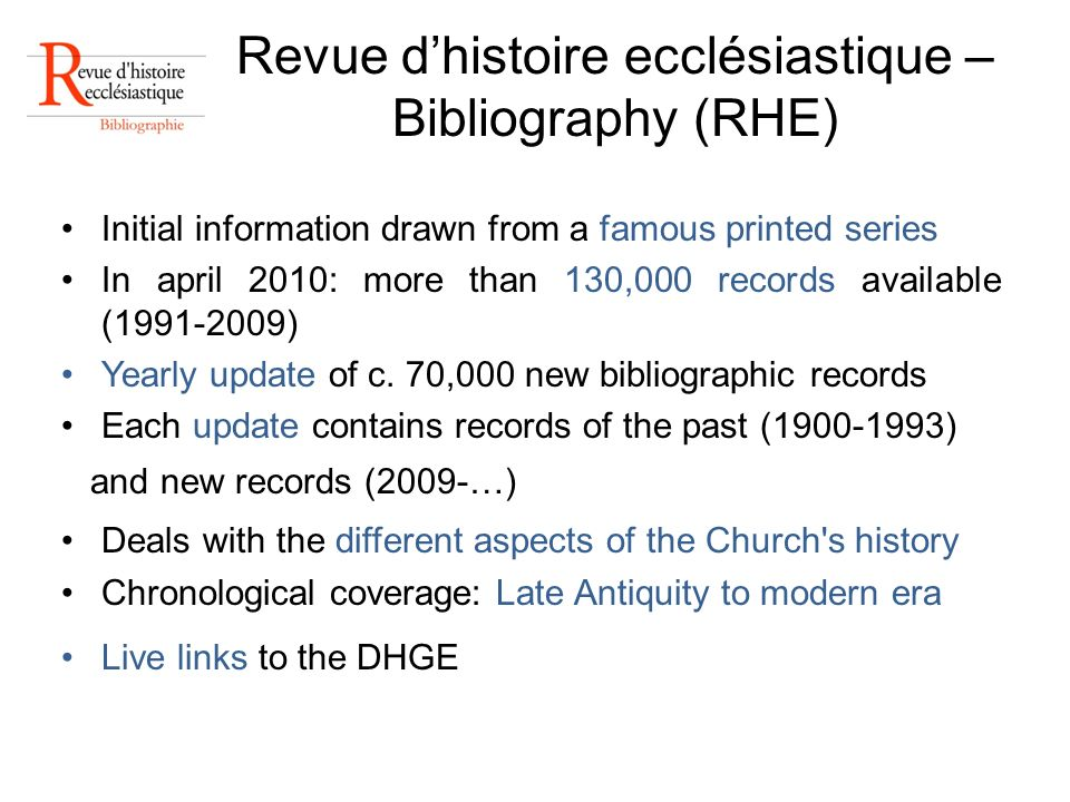 Revue dhistoire ecclésiastique – Bibliography (RHE) Initial information drawn from a famous printed series In april 2010: more than 130,000 records available (1991-2009) Yearly update of c.