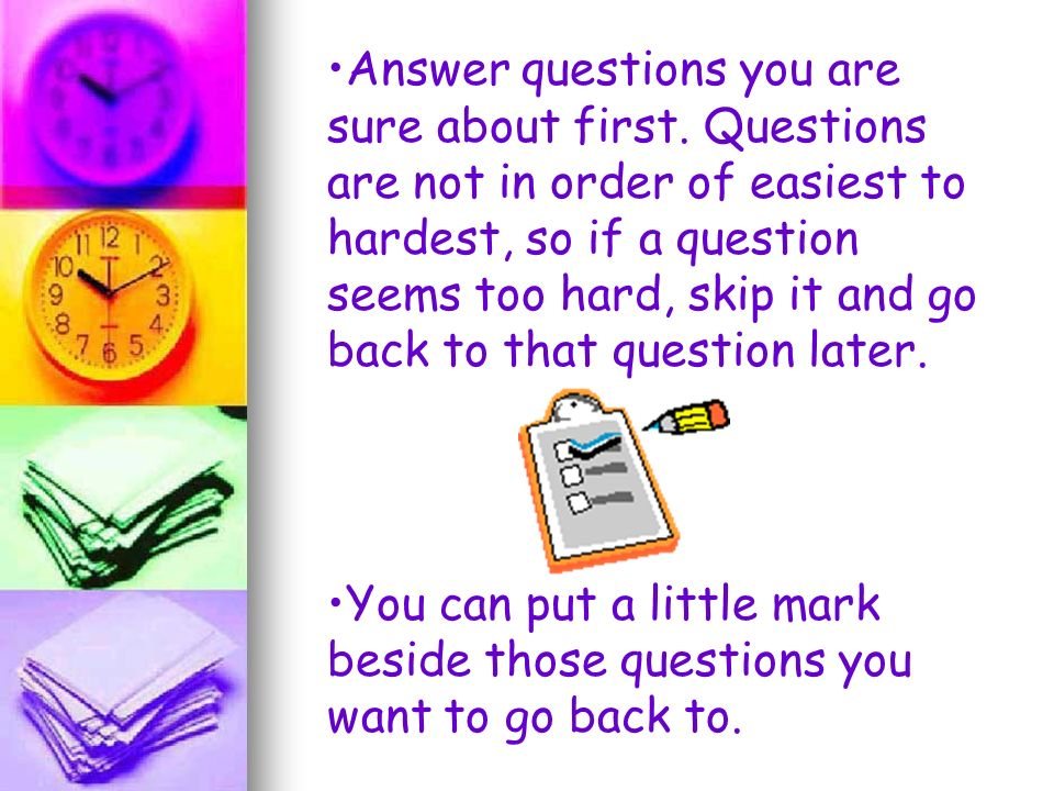 Answer questions you are sure about first. Questions are not in order of easiest to hardest, so if a question seems too hard, skip it and go back to t