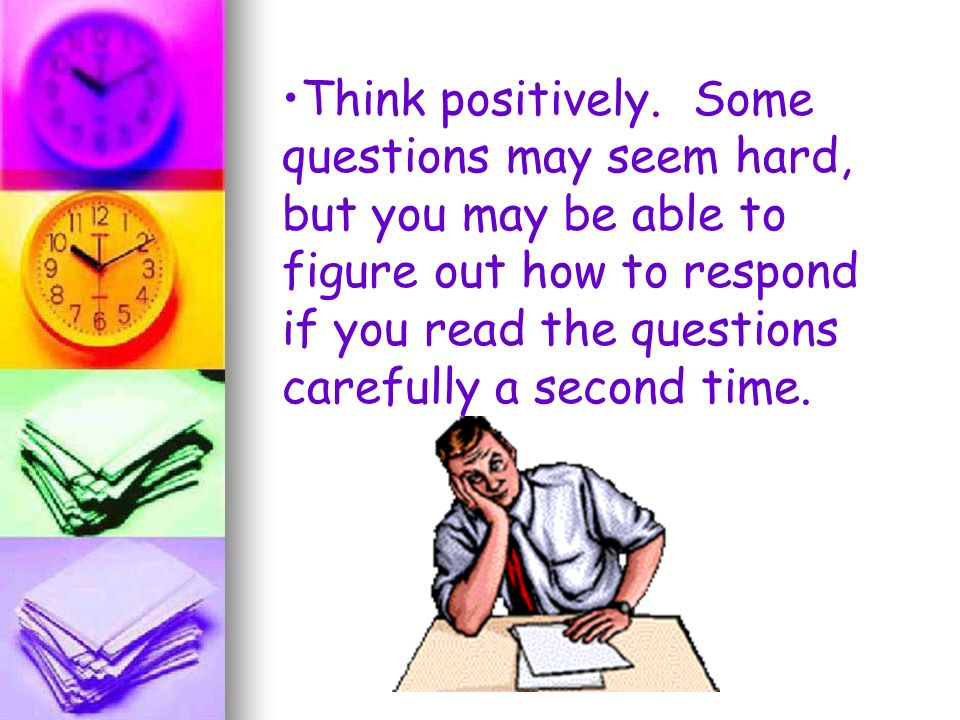 Think positively. Some questions may seem hard, but you may be able to figure out how to respond if you read the questions carefully a second time.