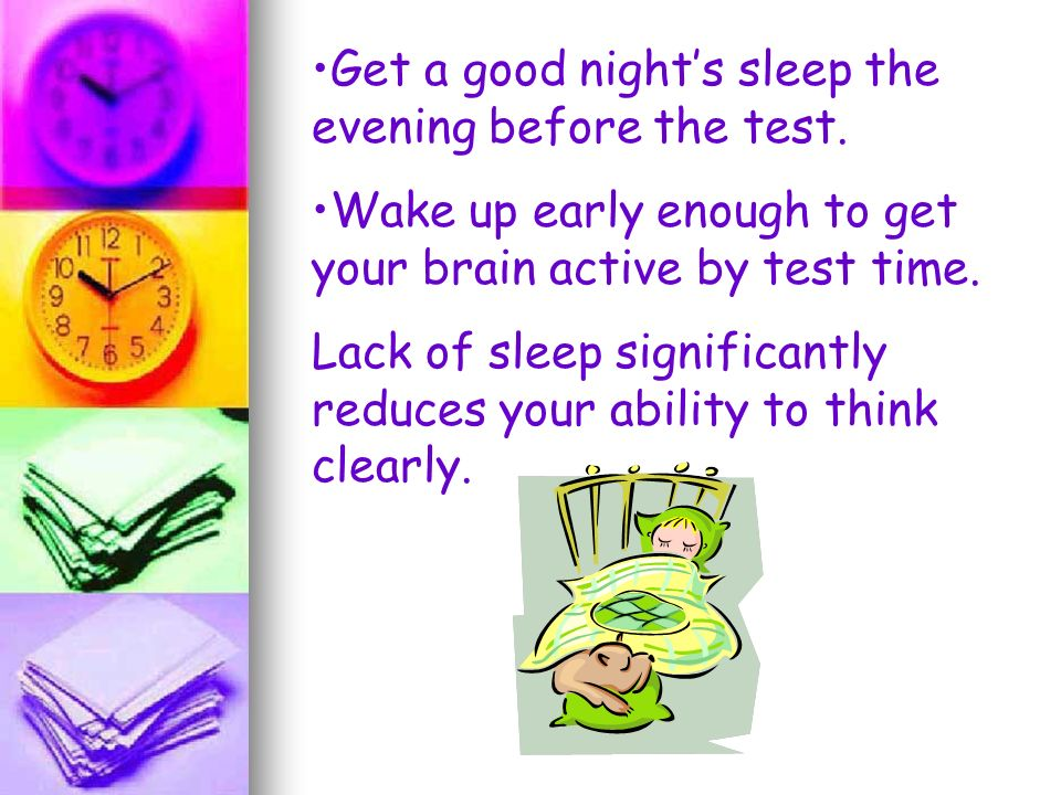 Get a good nights sleep the evening before the test. Wake up early enough to get your brain active by test time. Lack of sleep significantly reduces y