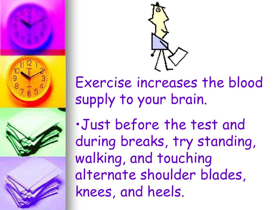 Exercise increases the blood supply to your brain. Just before the test and during breaks, try standing, walking, and touching alternate shoulder blad