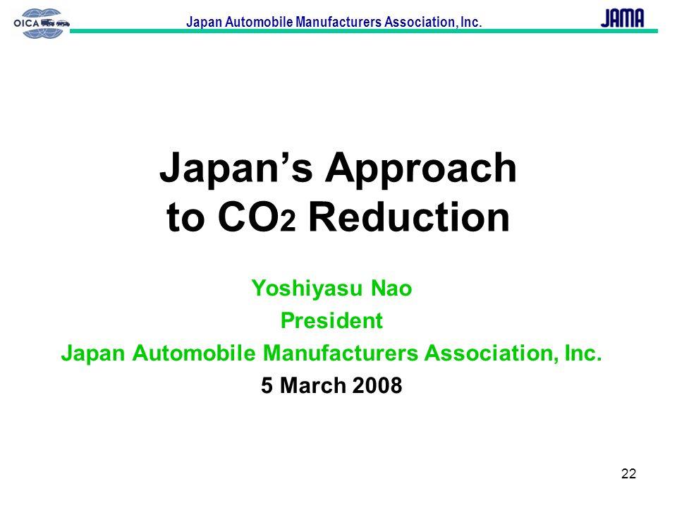 Japan Automobile Manufacturers Association, Inc. 22 Japans Approach to CO 2 Reduction Yoshiyasu Nao President Japan Automobile Manufacturers Associati