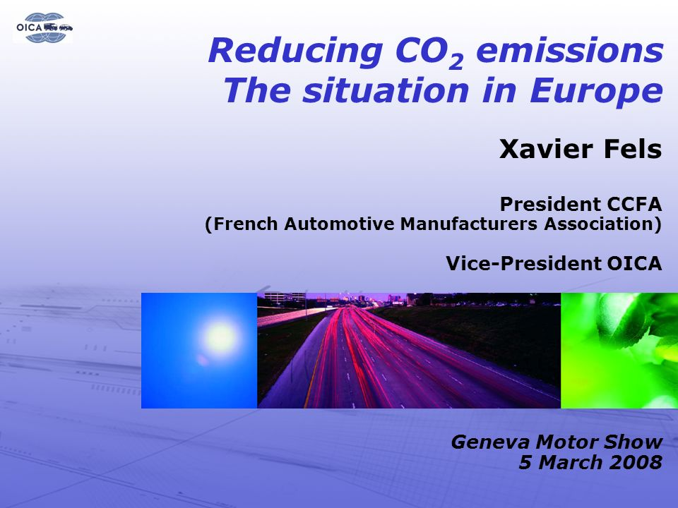 8 Xavier Fels President CCFA (French Automotive Manufacturers Association) Vice-President OICA Geneva Motor Show 5 March 2008 Reducing CO 2 emissions