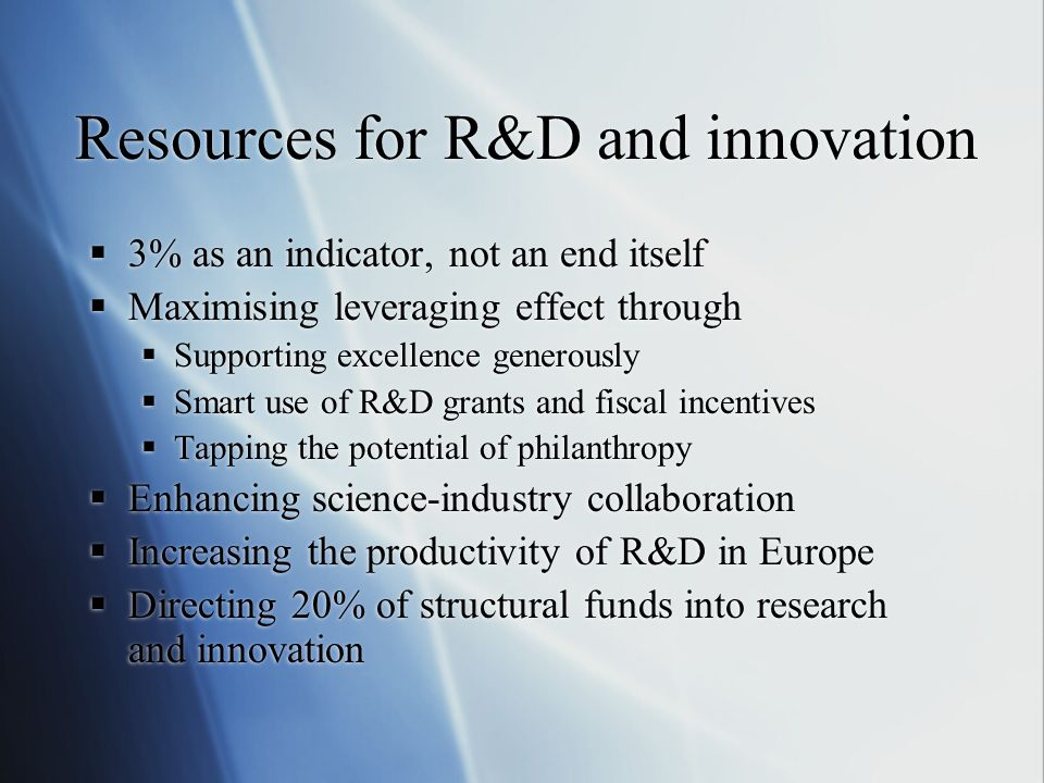 Resources for R&D and innovation 3% as an indicator, not an end itself Maximising leveraging effect through Supporting excellence generously Smart use