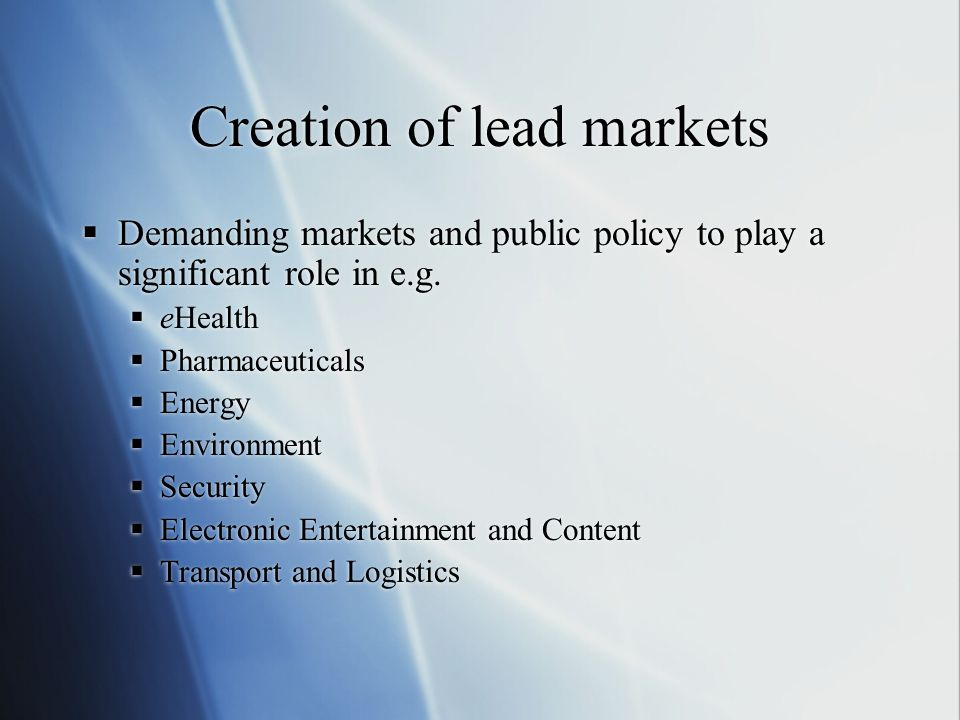Creation of lead markets Demanding markets and public policy to play a significant role in e.g. eHealth Pharmaceuticals Energy Environment Security El