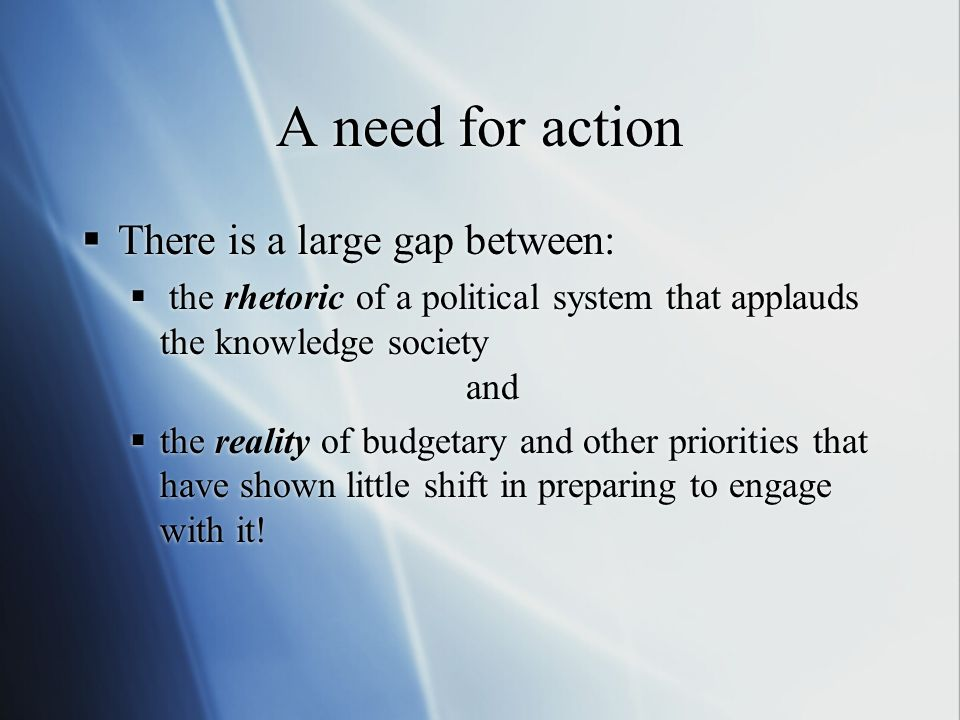 A need for action There is a large gap between: the rhetoric of a political system that applauds the knowledge society and the reality of budgetary an