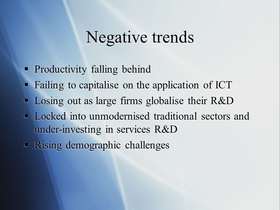 Negative trends Productivity falling behind Failing to capitalise on the application of ICT Losing out as large firms globalise their R&D Locked into