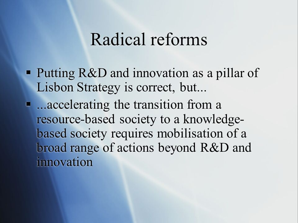 Radical reforms Putting R&D and innovation as a pillar of Lisbon Strategy is correct, but......accelerating the transition from a resource-based socie