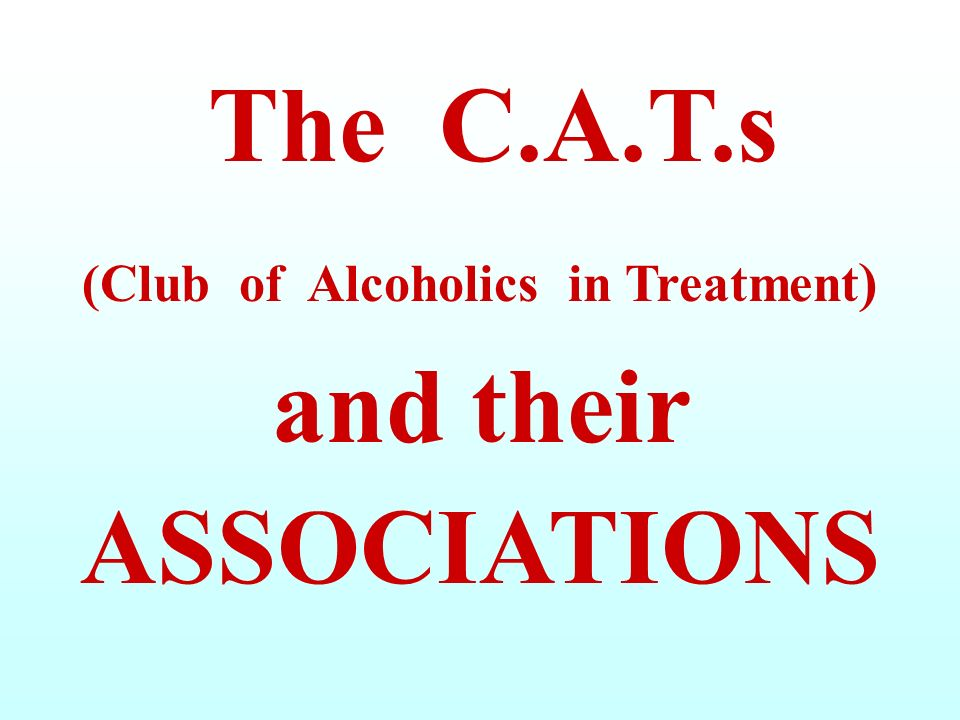 The C.A.T.s (Club of Alcoholics in Treatment ) and their ASSOCIATIONS