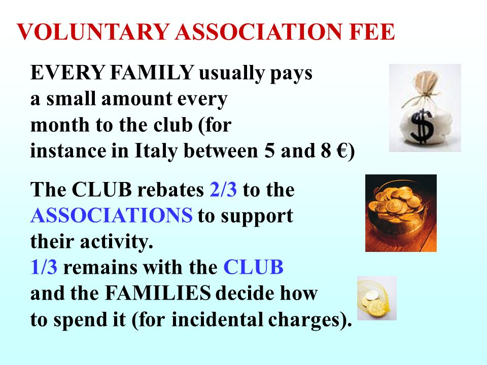 EVERY FAMILY usually pays a small amount every month to the club (for instance in Italy between 5 and 8 ) The CLUB rebates 2/3 to the ASSOCIATIONS to