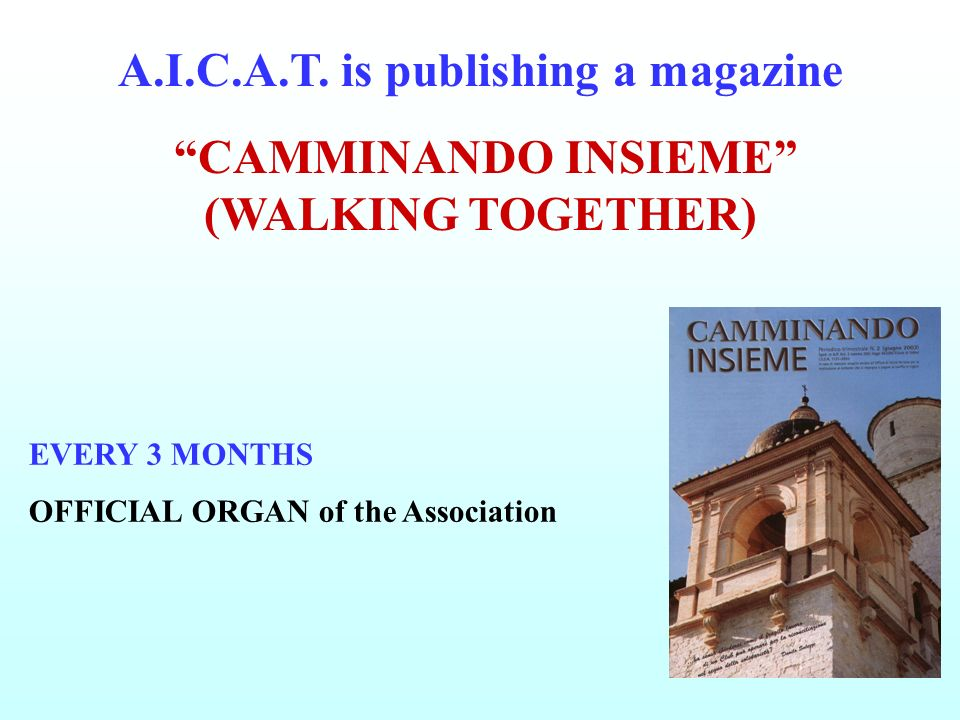 EVERY 3 MONTHS OFFICIAL ORGAN of the Association A.I.C.A.T. is publishing a magazine CAMMINANDO INSIEME (WALKING TOGETHER)