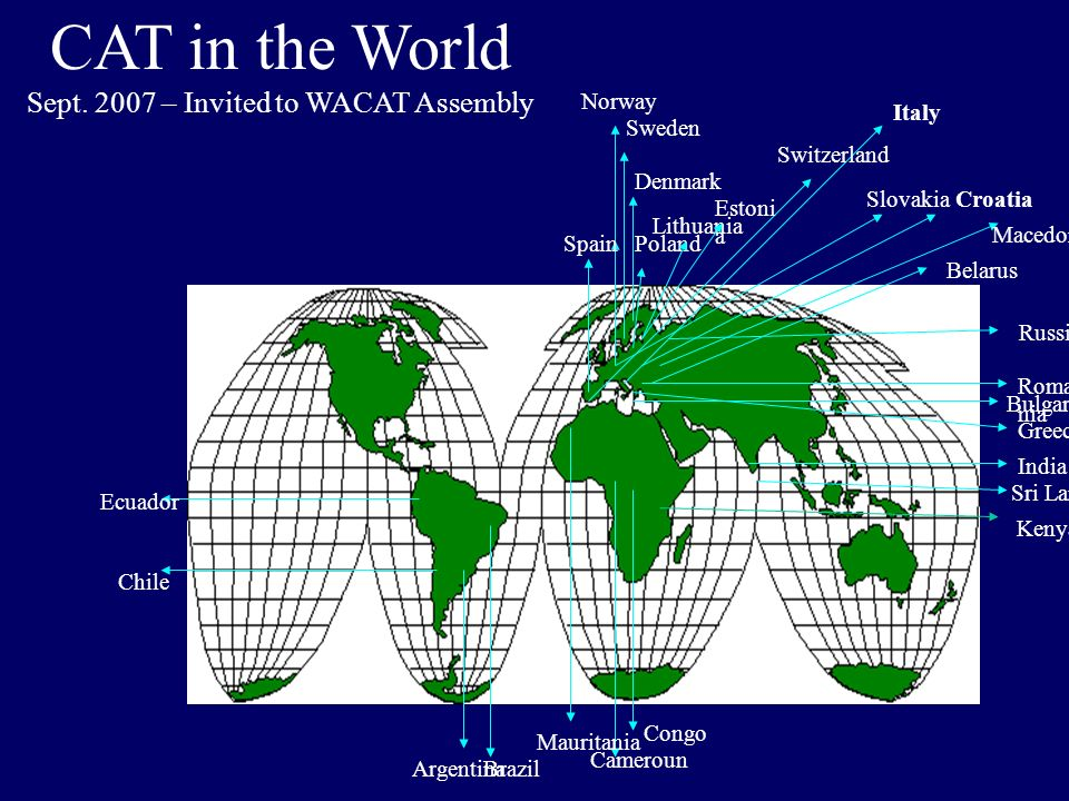 CAT in the World Sept. 2007 – Invited to WACAT Assembly Spain Norway Sweden Denmark Poland Lithuania Switzerland Italy Croatia Roma nia Slovakia Maced