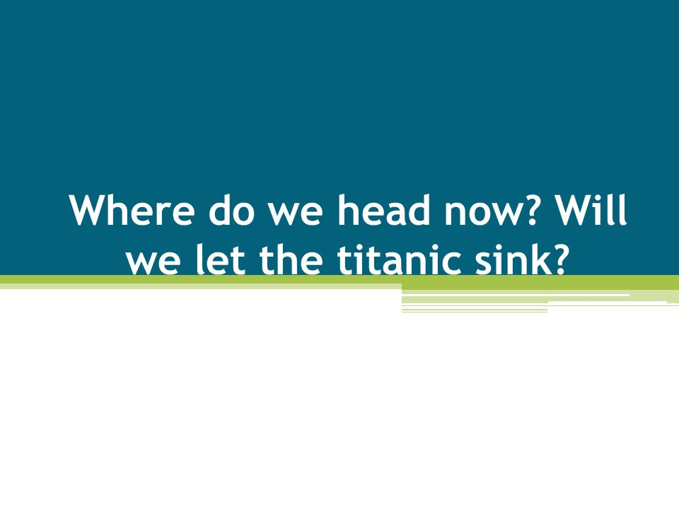 Where do we head now? Will we let the titanic sink?