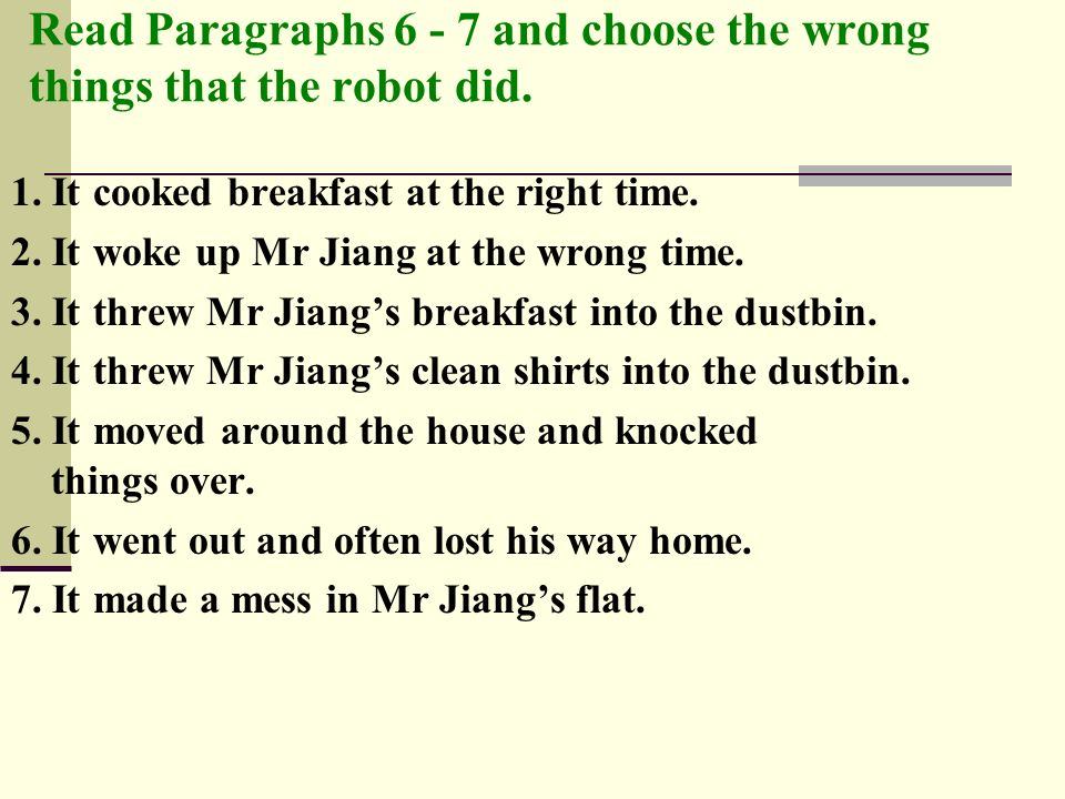 Read Paragraphs 6 - 7 and choose the wrong things that the robot did. 1. It cooked breakfast at the right time. 2. It woke up Mr Jiang at the wrong ti