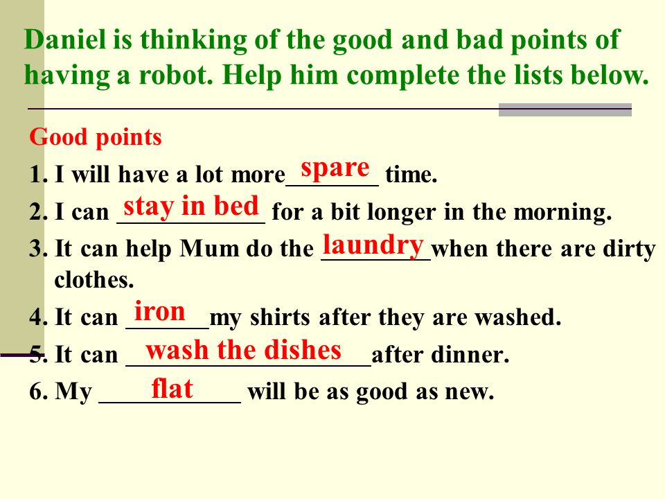 Good points 1. I will have a lot more time. 2. I can for a bit longer in the morning. 3. It can help Mum do the when there are dirty clothes. 4. It ca