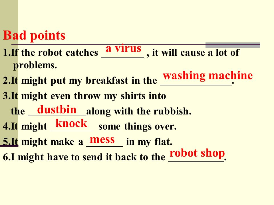 Bad points 1.If the robot catches, it will cause a lot of problems. 2.It might put my breakfast in the. 3.It might even throw my shirts into the along