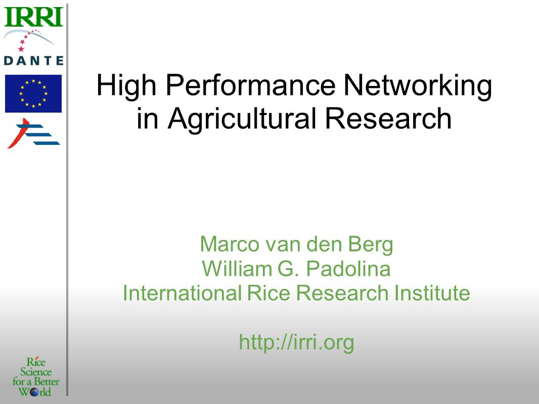 High Performance Networking in Agricultural Research Marco van den Berg William G. Padolina International Rice Research Institute http://irri.org