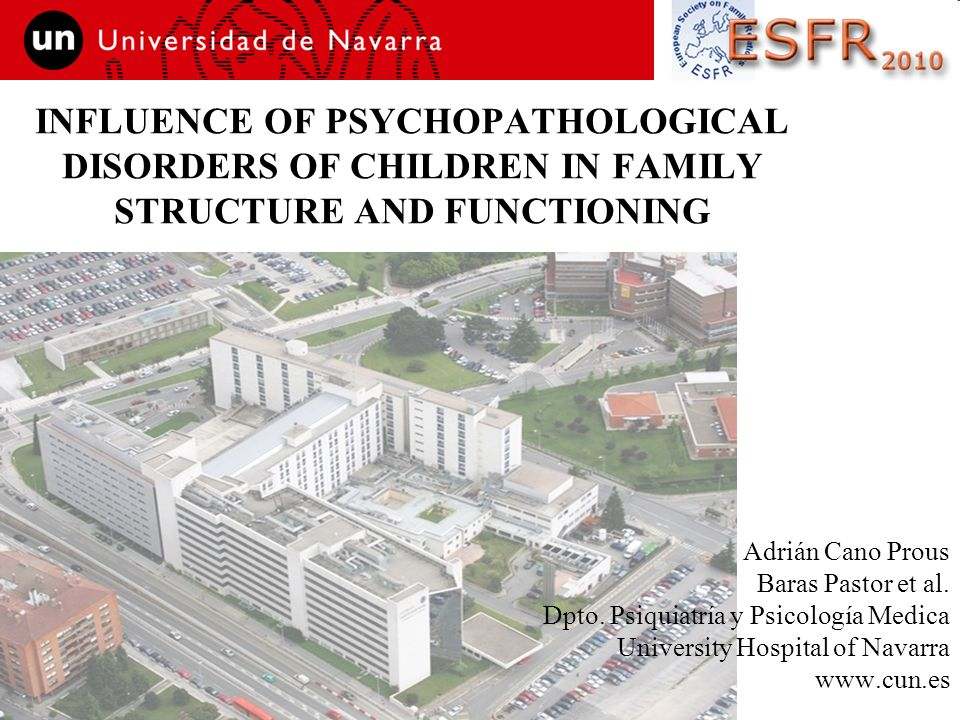 INFLUENCE OF PSYCHOPATHOLOGICAL DISORDERS OF CHILDREN IN FAMILY STRUCTURE AND FUNCTIONING Adrián Cano Prous Baras Pastor et al. Dpto. Psiquiatría y Ps