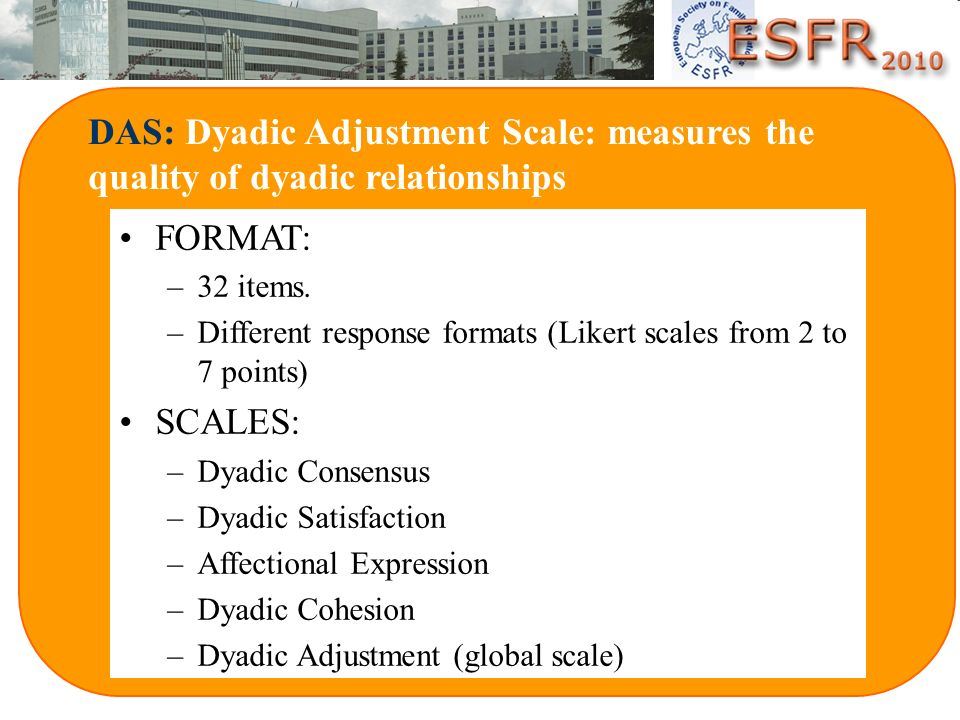 DAS: Dyadic Adjustment Scale: measures the quality of dyadic relationships FORMAT: –32 items. –Different response formats (Likert scales from 2 to 7 p