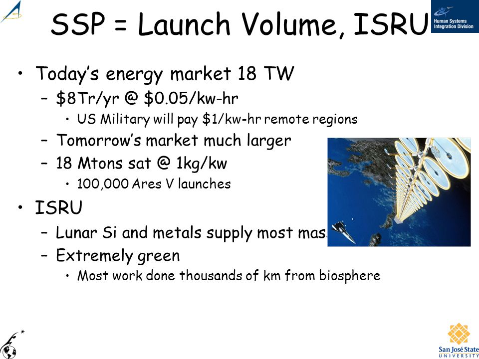 SSP = Launch Volume, ISRU Todays energy market 18 TW –$8Tr/yr @ $0.05/kw-hr US Military will pay $1/kw-hr remote regions –Tomorrows market much larger