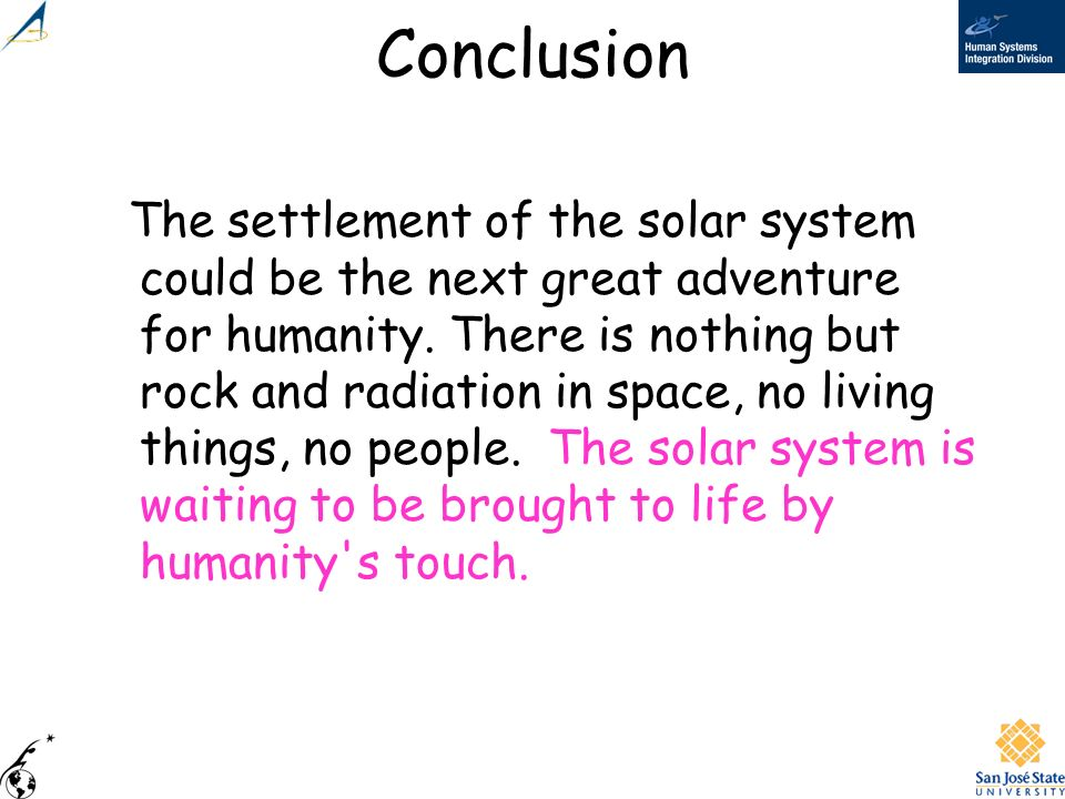 Conclusion The settlement of the solar system could be the next great adventure for humanity. There is nothing but rock and radiation in space, no liv