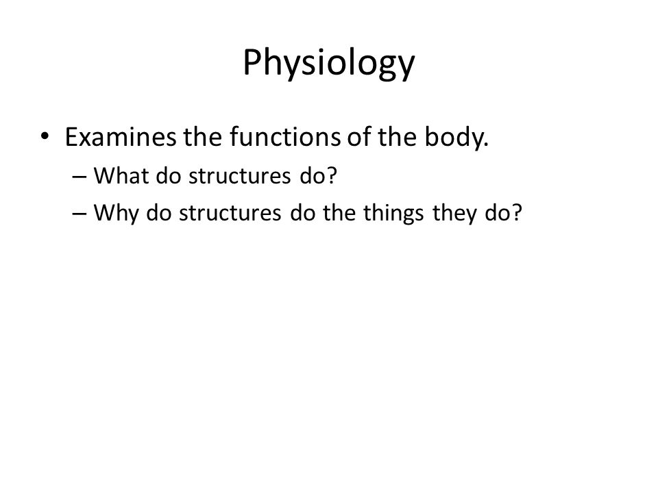 Physiology Examines the functions of the body. – What do structures do? – Why do structures do the things they do?