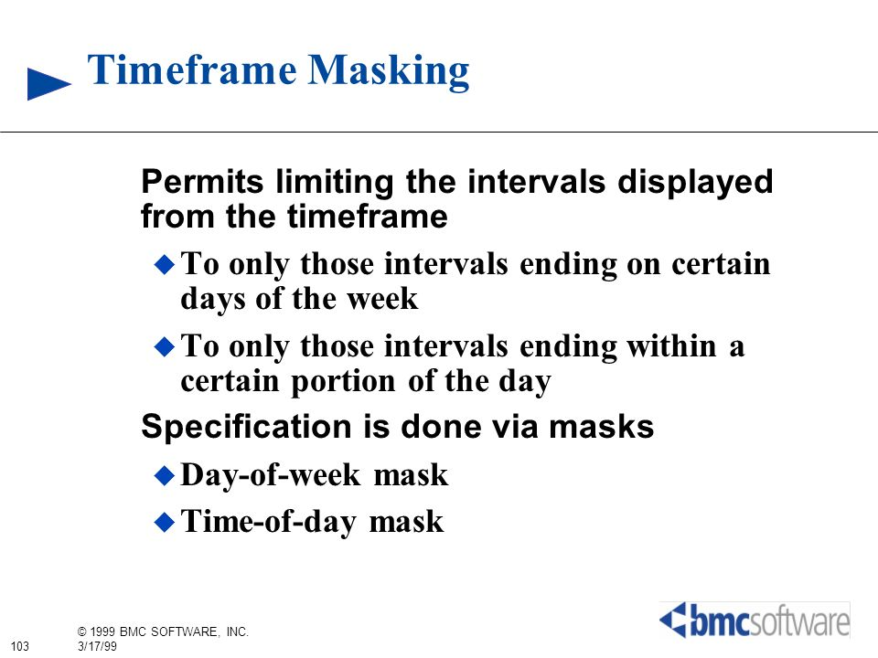 103 © 1999 BMC SOFTWARE, INC. 3/17/99 Timeframe Masking Permits limiting the intervals displayed from the timeframe To only those intervals ending on
