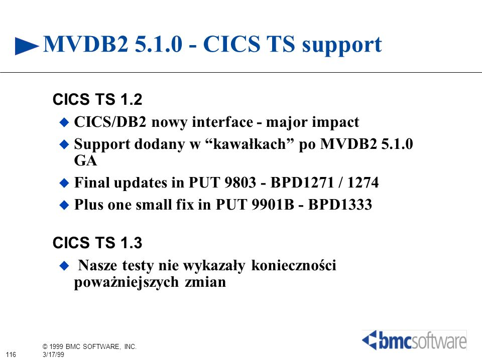 116 © 1999 BMC SOFTWARE, INC. 3/17/99 MVDB2 5.1.0 - CICS TS support CICS TS 1.2 CICS/DB2 nowy interface - major impact Support dodany w kawałkach po M