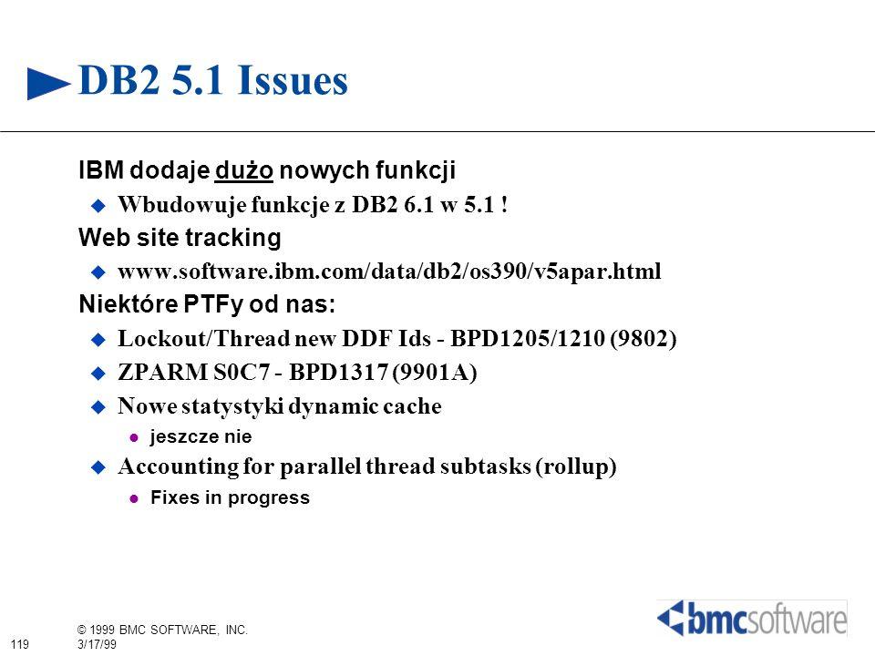 119 © 1999 BMC SOFTWARE, INC. 3/17/99 DB2 5.1 Issues IBM dodaje dużo nowych funkcji Wbudowuje funkcje z DB2 6.1 w 5.1 ! Web site tracking www.software