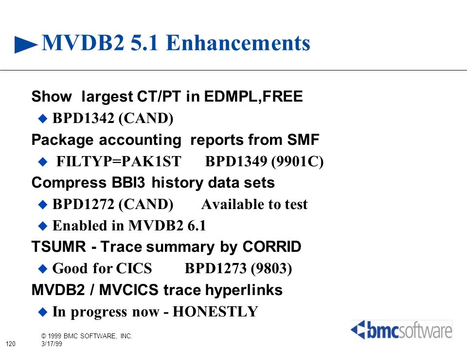 120 © 1999 BMC SOFTWARE, INC. 3/17/99 MVDB2 5.1 Enhancements Show largest CT/PT in EDMPL,FREE BPD1342 (CAND) Package accounting reports from SMF FILTY