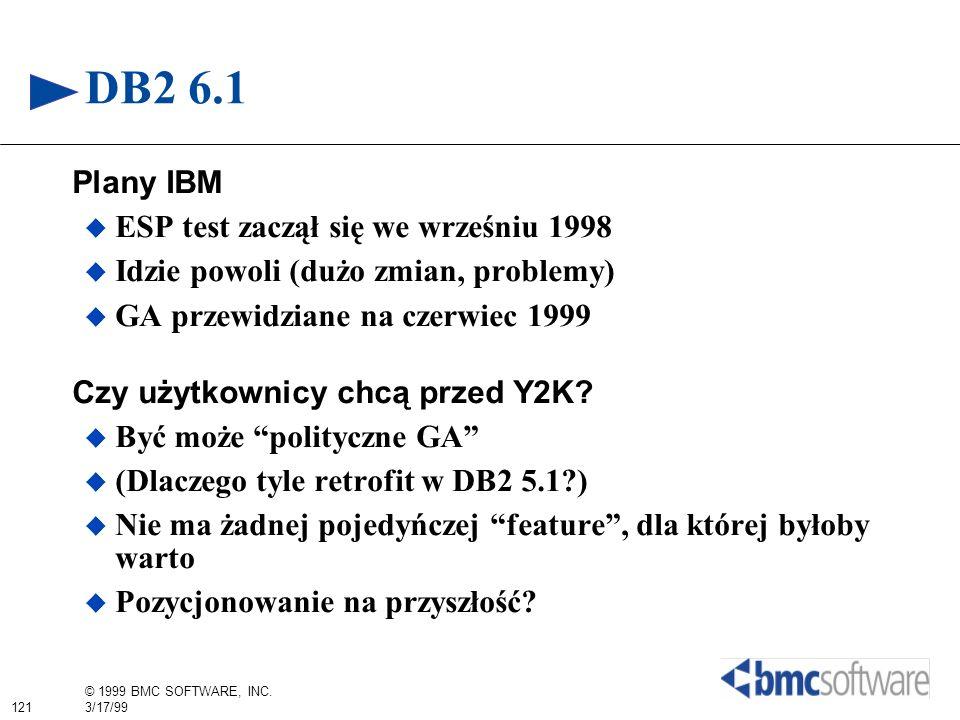 121 © 1999 BMC SOFTWARE, INC. 3/17/99 DB2 6.1 Plany IBM ESP test zaczął się we wrześniu 1998 Idzie powoli (dużo zmian, problemy) GA przewidziane na cz