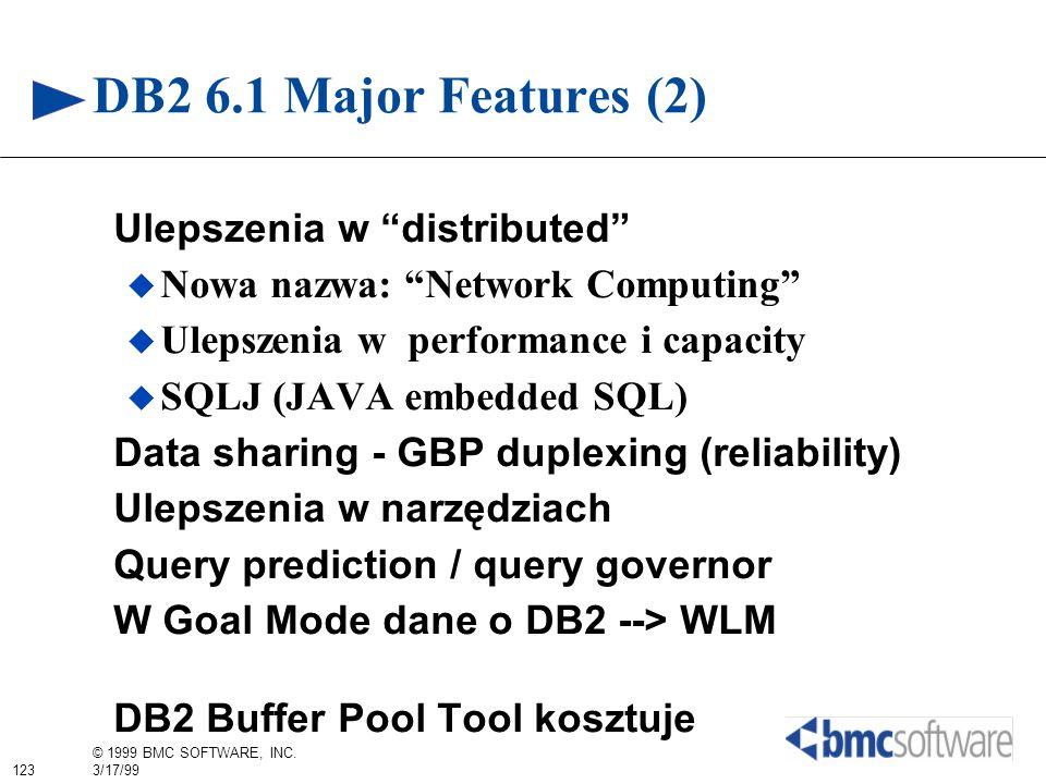 123 © 1999 BMC SOFTWARE, INC. 3/17/99 DB2 6.1 Major Features (2) Ulepszenia w distributed Nowa nazwa: Network Computing Ulepszenia w performance i cap