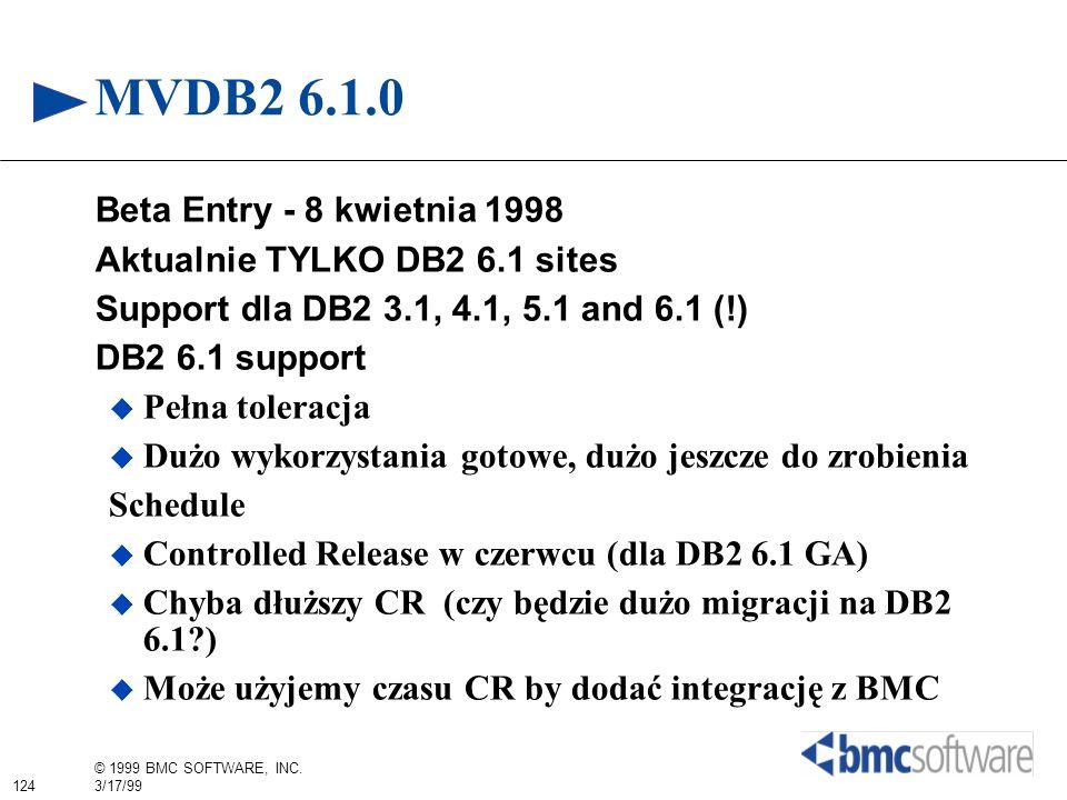 124 © 1999 BMC SOFTWARE, INC. 3/17/99 MVDB2 6.1.0 Beta Entry - 8 kwietnia 1998 Aktualnie TYLKO DB2 6.1 sites Support dla DB2 3.1, 4.1, 5.1 and 6.1 (!)