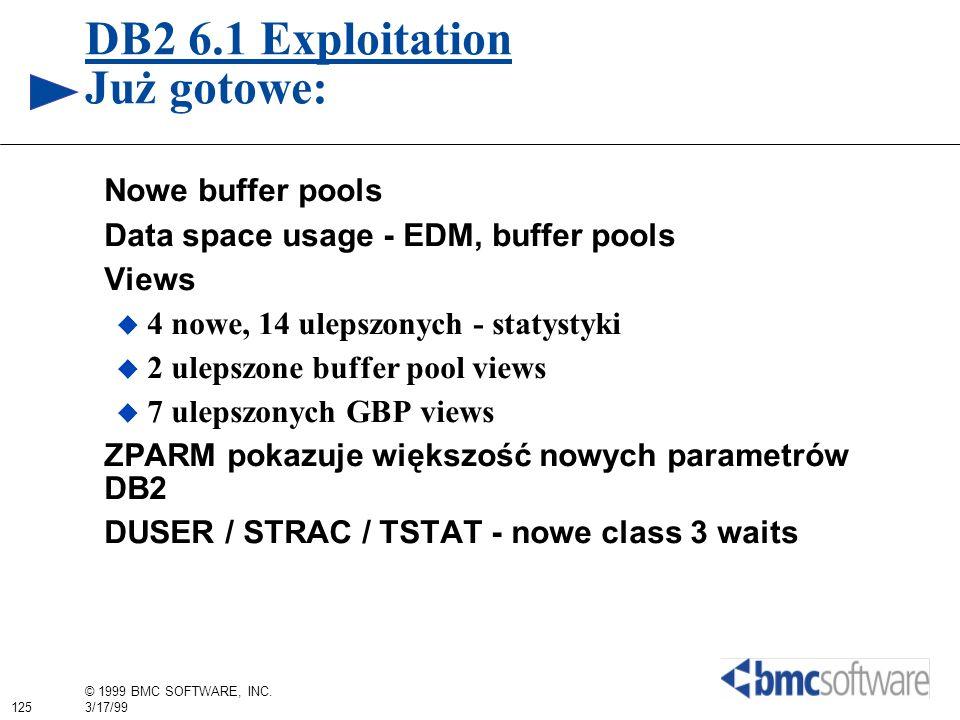 125 © 1999 BMC SOFTWARE, INC. 3/17/99 DB2 6.1 Exploitation Już gotowe: Nowe buffer pools Data space usage - EDM, buffer pools Views 4 nowe, 14 ulepszo