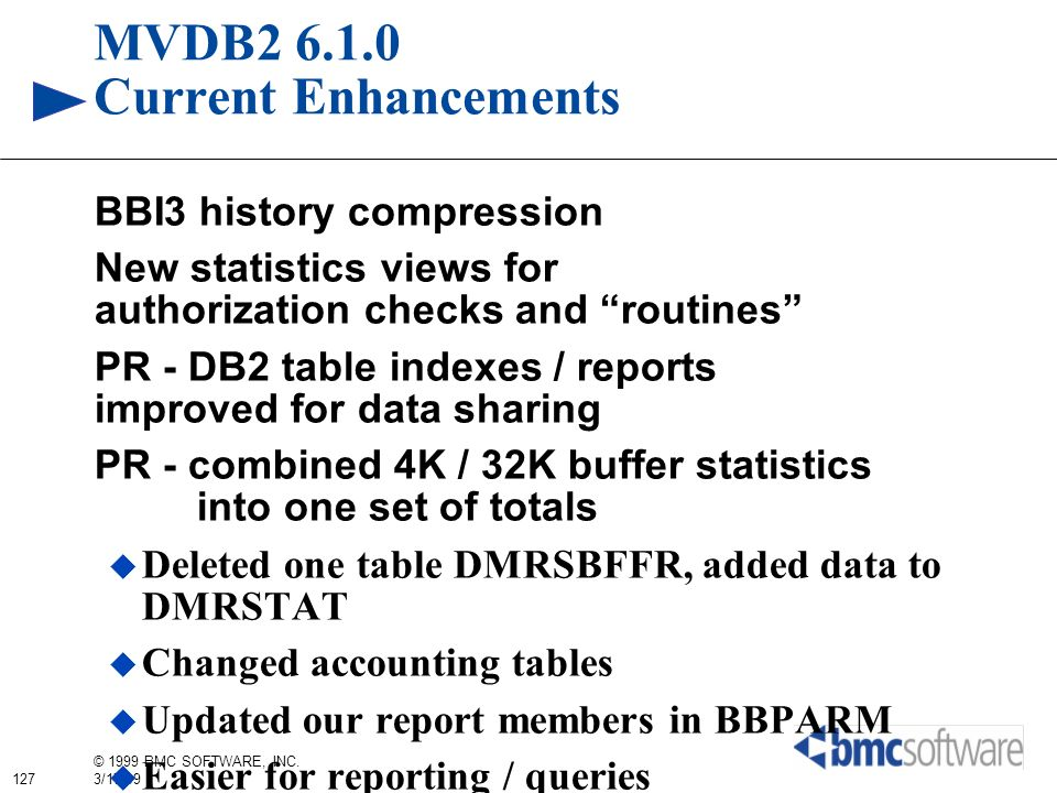 127 © 1999 BMC SOFTWARE, INC. 3/17/99 MVDB2 6.1.0 Current Enhancements BBI3 history compression New statistics views for authorization checks and rout