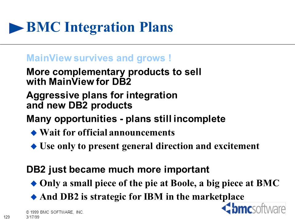129 © 1999 BMC SOFTWARE, INC. 3/17/99 BMC Integration Plans MainView survives and grows ! More complementary products to sell with MainView for DB2 Ag