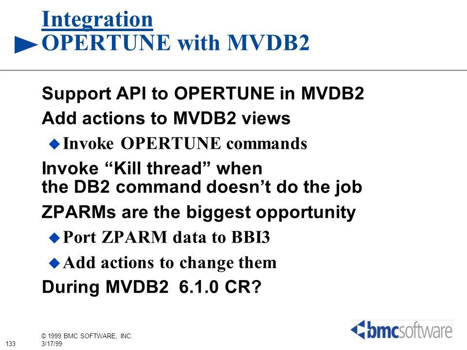133 © 1999 BMC SOFTWARE, INC. 3/17/99 Integration OPERTUNE with MVDB2 Support API to OPERTUNE in MVDB2 Add actions to MVDB2 views Invoke OPERTUNE comm