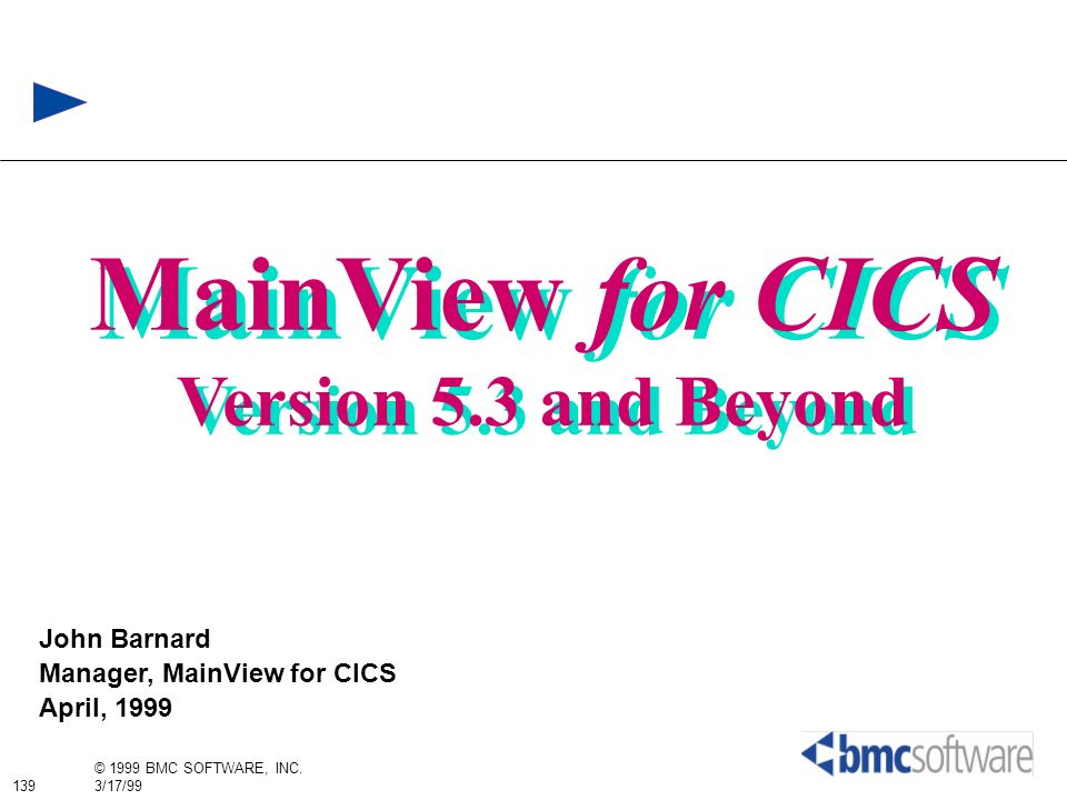 139 © 1999 BMC SOFTWARE, INC. 3/17/99 MainView for CICS Version 5.3 and Beyond MainView for CICS Version 5.3 and Beyond John Barnard Manager, MainView
