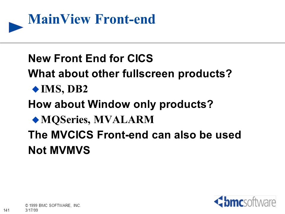 141 © 1999 BMC SOFTWARE, INC. 3/17/99 MainView Front-end New Front End for CICS What about other fullscreen products? IMS, DB2 How about Window only p